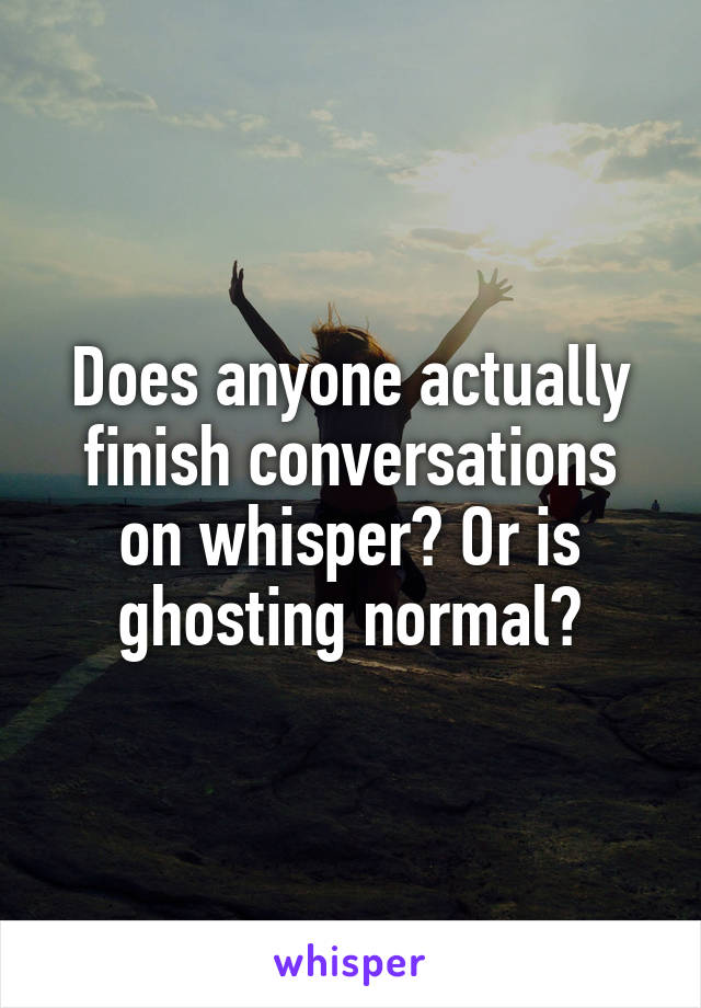 Does anyone actually finish conversations on whisper? Or is ghosting normal?