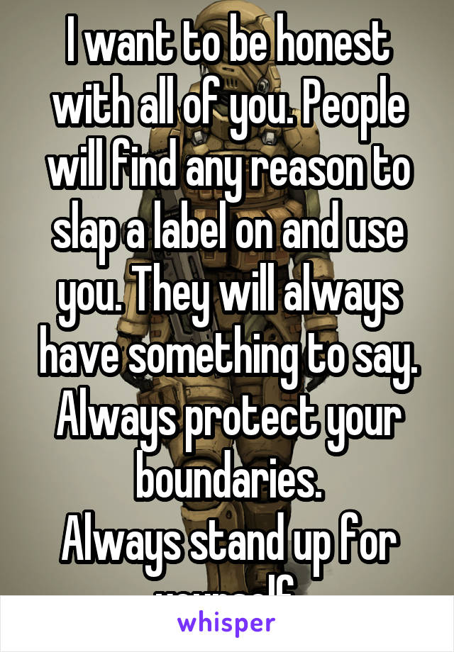 I want to be honest with all of you. People will find any reason to slap a label on and use you. They will always have something to say. Always protect your boundaries. Always stand up for yourself.