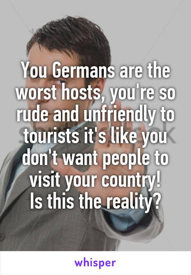 You Germans are the worst hosts, you're so rude and unfriendly to tourists it's like you don't want people to visit your country! Is this the reality?