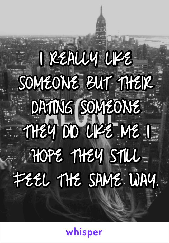 I REALLY LIKE SOMEONE BUT THEIR DATING SOMEONE THEY DID LIKE ME I HOPE THEY STILL FEEL THE SAME WAY.