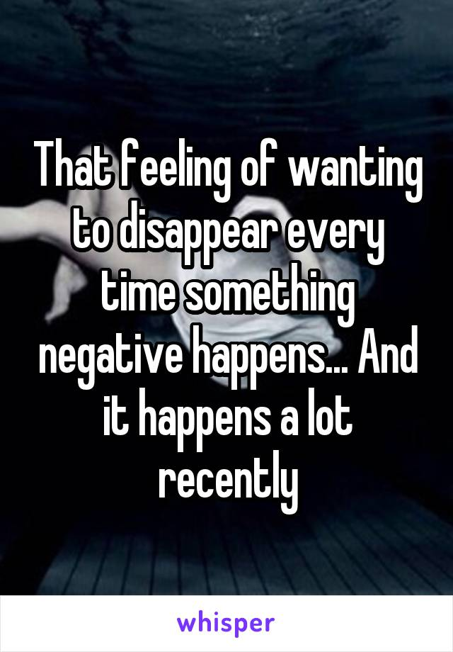 That feeling of wanting to disappear every time something negative happens... And it happens a lot recently