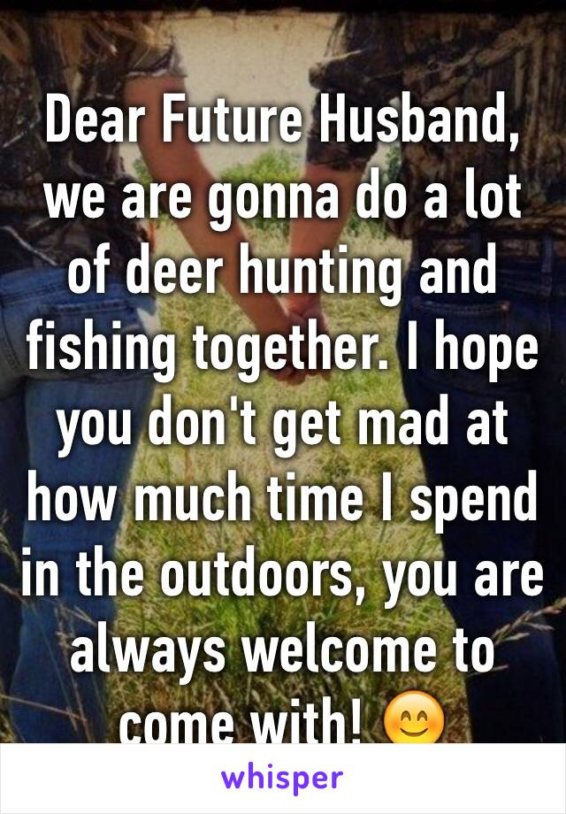 Dear Future Husband, we are gonna do a lot of deer hunting and fishing together. I hope you don't get mad at how much time I spend in the outdoors, you are always welcome to come with! 😊