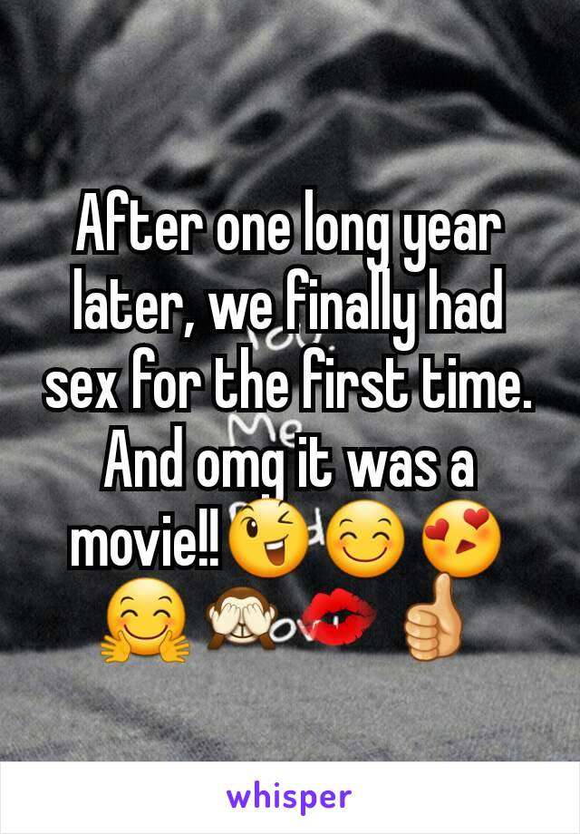 After one long year later, we finally had sex for the first time. And omg it was a movie!!😉😊😍🤗🙈💋👍