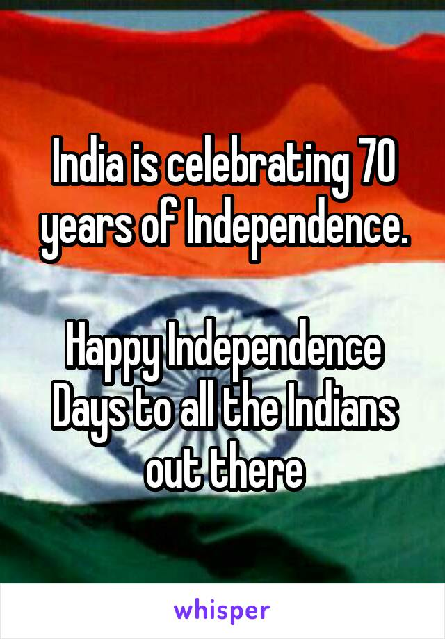 India is celebrating 70 years of Independence.  Happy Independence Days to all the Indians out there
