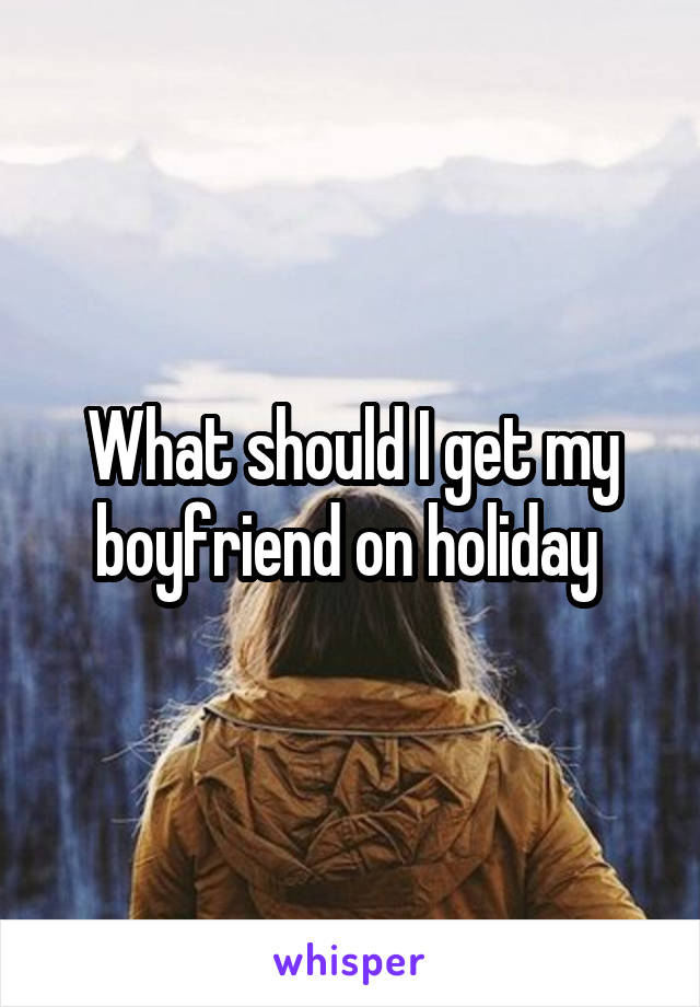 What should I get my boyfriend on holiday