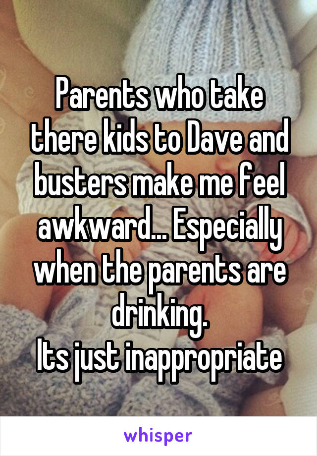 Parents who take there kids to Dave and busters make me feel awkward... Especially when the parents are drinking. Its just inappropriate