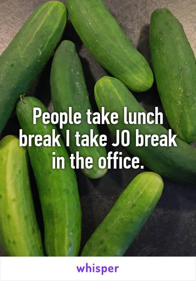 People take lunch break I take JO break in the office.