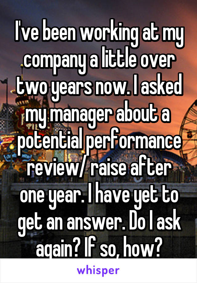 I've been working at my company a little over two years now. I asked my manager about a  potential performance review/ raise after one year. I have yet to get an answer. Do I ask again? If so, how?