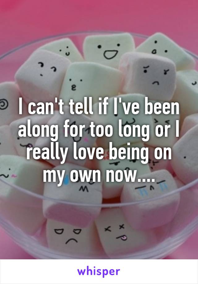 I can't tell if I've been along for too long or I really love being on my own now....