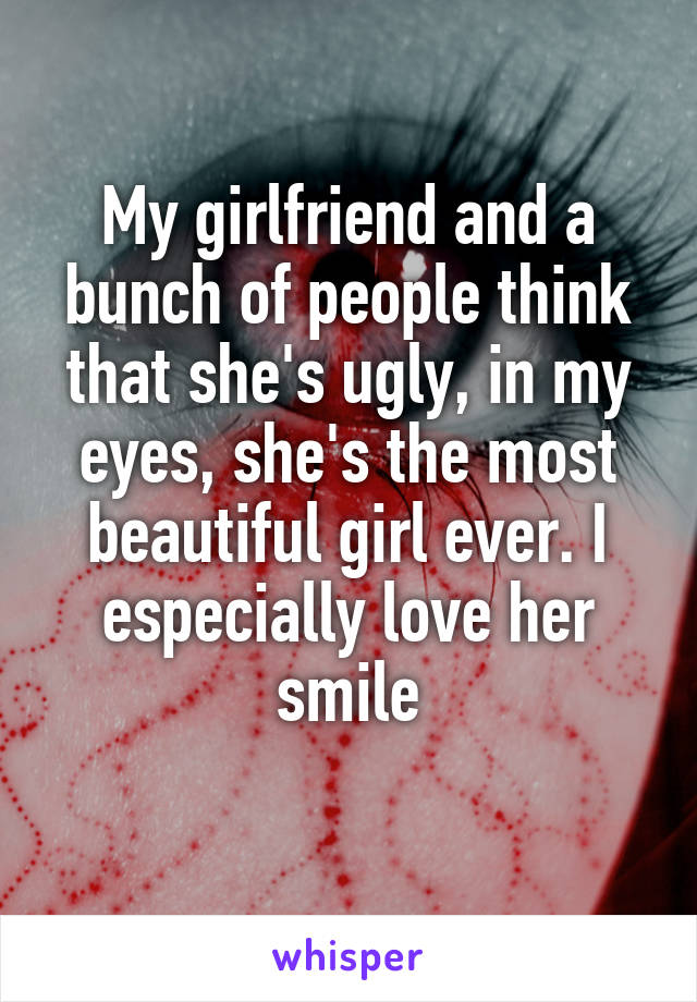 My girlfriend and a bunch of people think that she's ugly, in my eyes, she's the most beautiful girl ever. I especially love her smile
