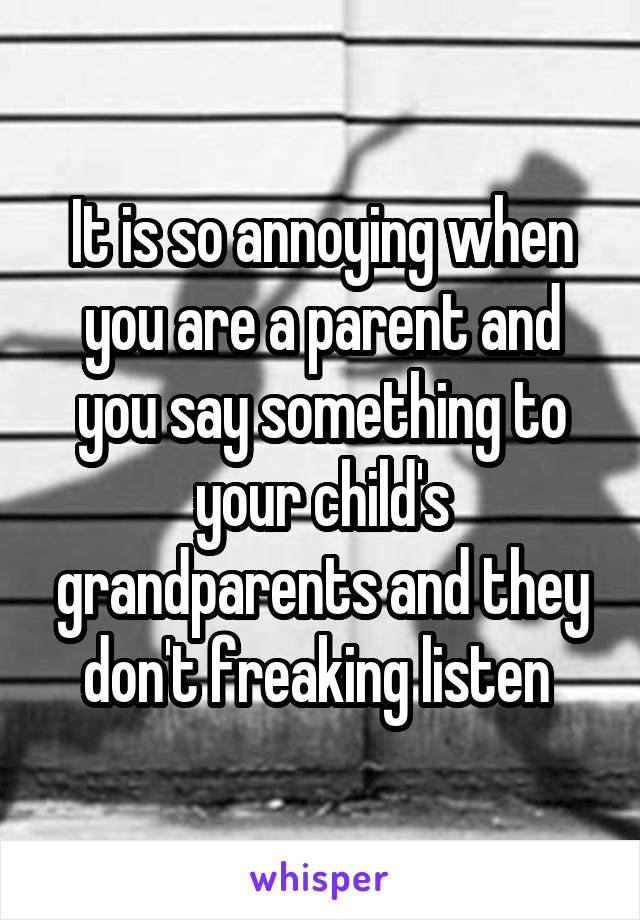 It is so annoying when you are a parent and you say something to your child's grandparents and they don't freaking listen