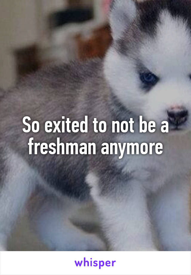 So exited to not be a freshman anymore