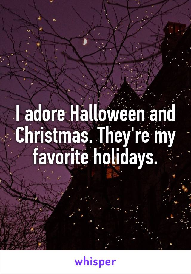 I adore Halloween and Christmas. They're my favorite holidays.