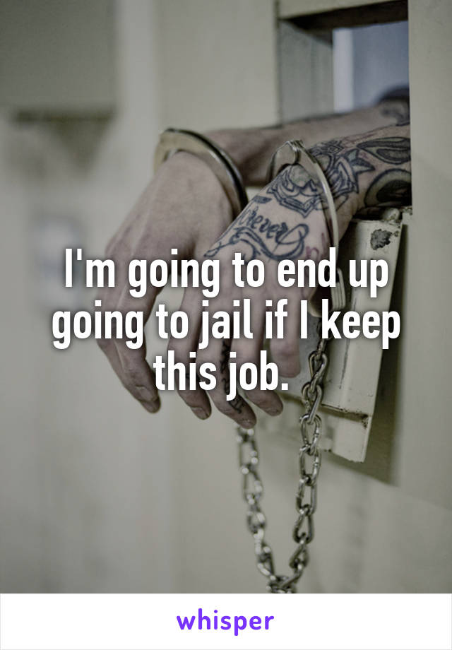 I'm going to end up going to jail if I keep this job.