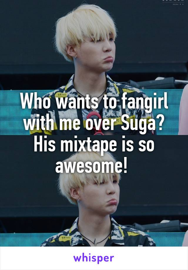 Who wants to fangirl with me over Suga? His mixtape is so awesome!