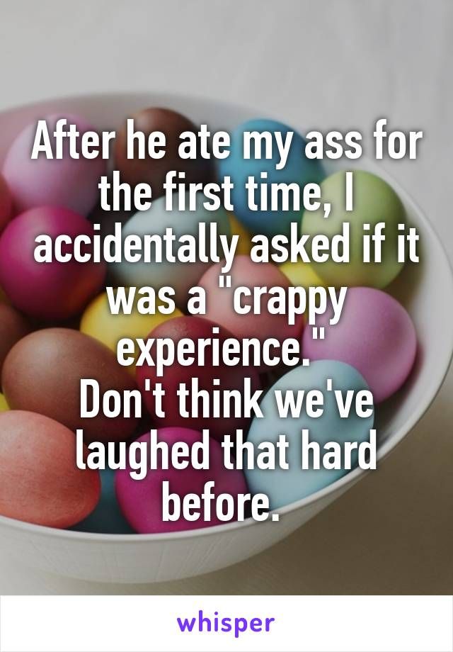 """After he ate my ass for the first time, I accidentally asked if it was a """"crappy experience.""""  Don't think we've laughed that hard before."""