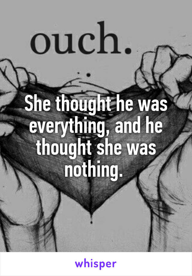 She thought he was everything, and he thought she was nothing.
