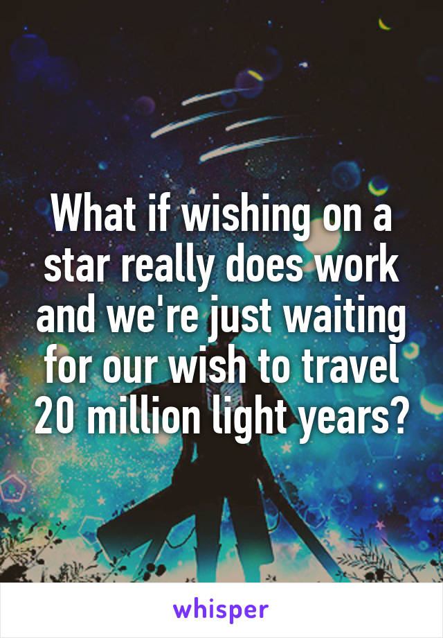 What if wishing on a star really does work and we're just waiting for our wish to travel 20 million light years?