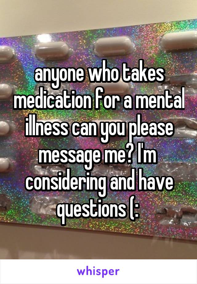anyone who takes medication for a mental illness can you please message me? I'm  considering and have questions (: