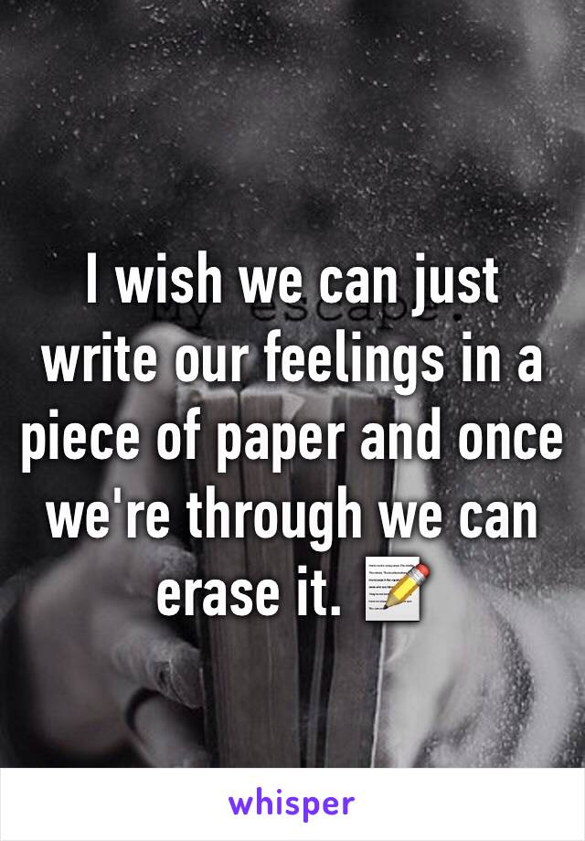 I wish we can just write our feelings in a piece of paper and once we're through we can erase it. 📝