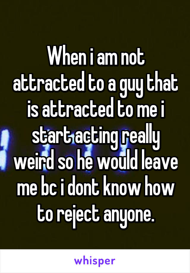 When i am not attracted to a guy that is attracted to me i start acting really weird so he would leave me bc i dont know how to reject anyone.