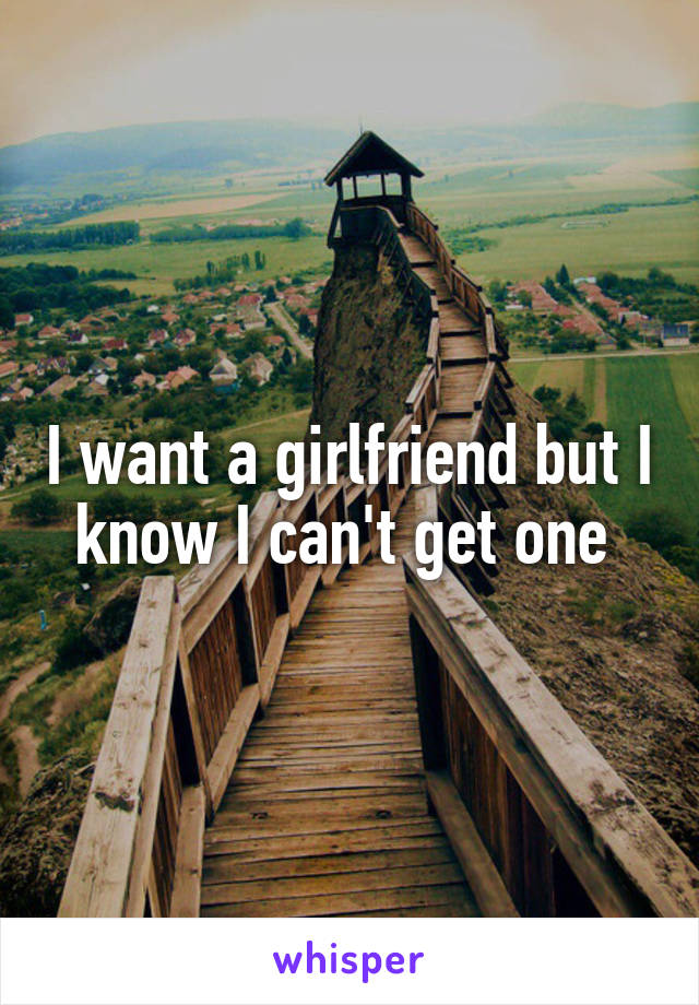 I want a girlfriend but I know I can't get one