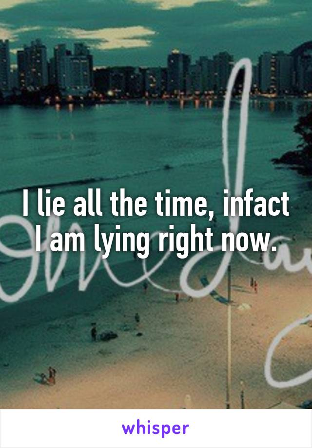 I lie all the time, infact I am lying right now.