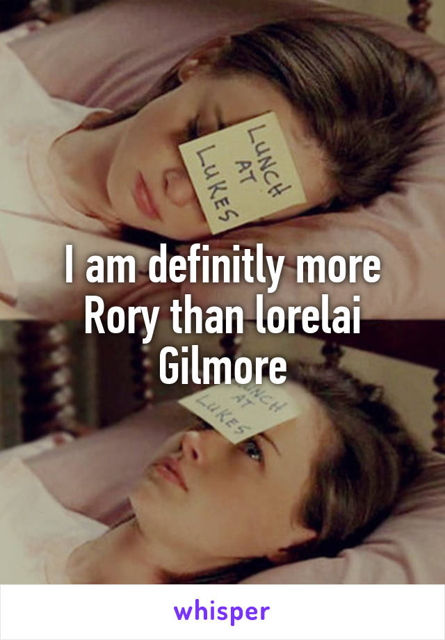 I am definitly more Rory than lorelai Gilmore
