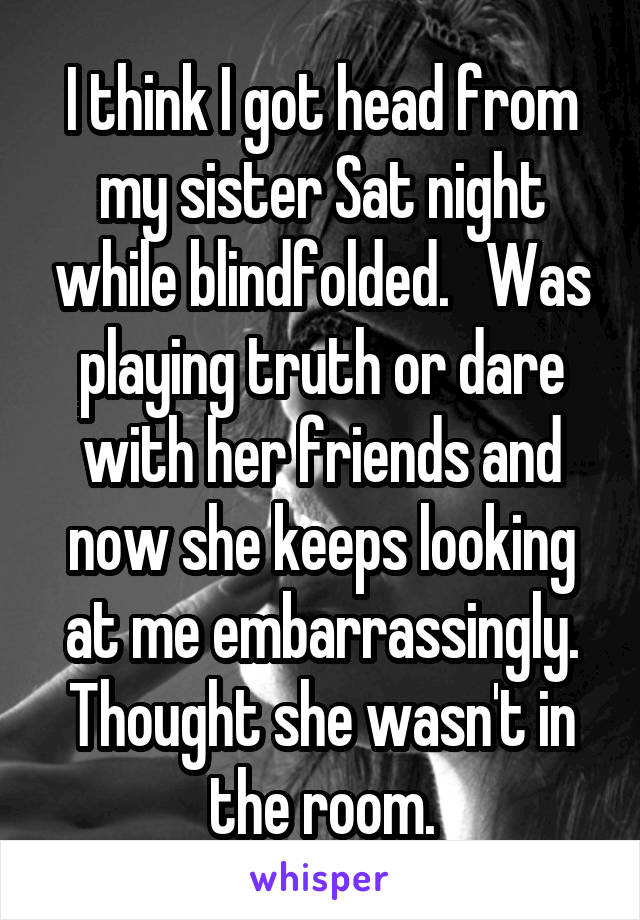 I think I got head from my sister Sat night while blindfolded.   Was playing truth or dare with her friends and now she keeps looking at me embarrassingly. Thought she wasn't in the room.