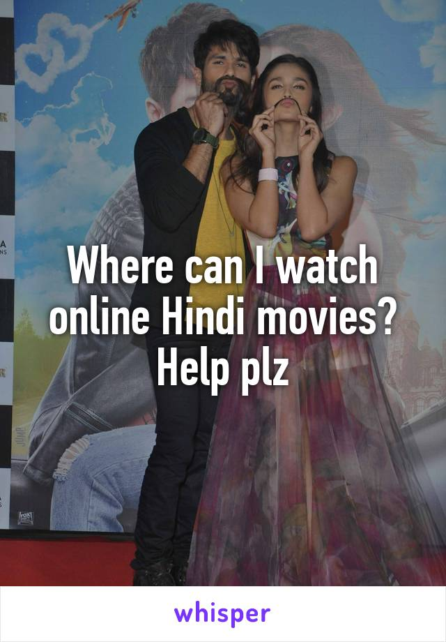 Where can I watch online Hindi movies? Help plz