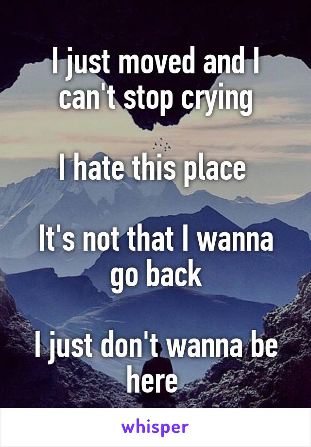 I just moved and I can't stop crying  I hate this place   It's not that I wanna go back  I just don't wanna be here
