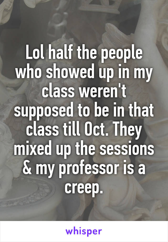 Lol half the people who showed up in my class weren't supposed to be in that class till Oct. They mixed up the sessions & my professor is a creep.