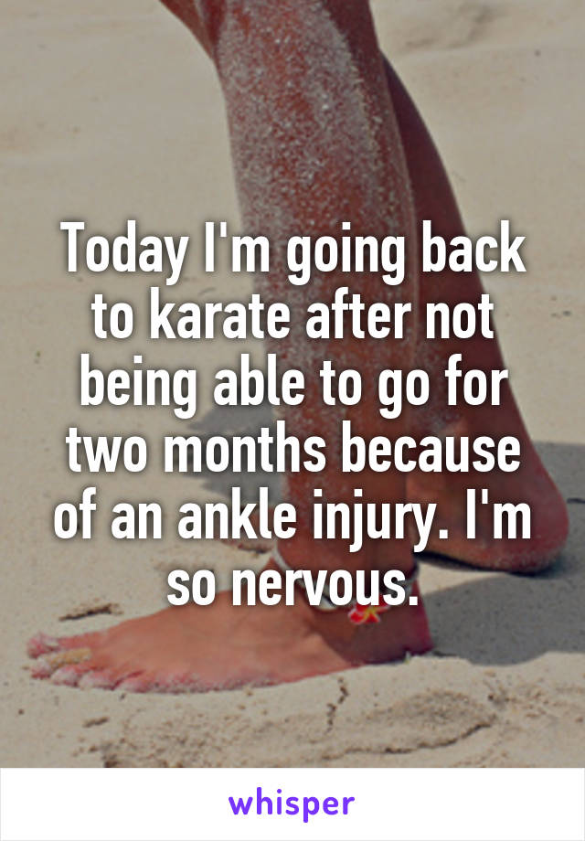 Today I'm going back to karate after not being able to go for two months because of an ankle injury. I'm so nervous.