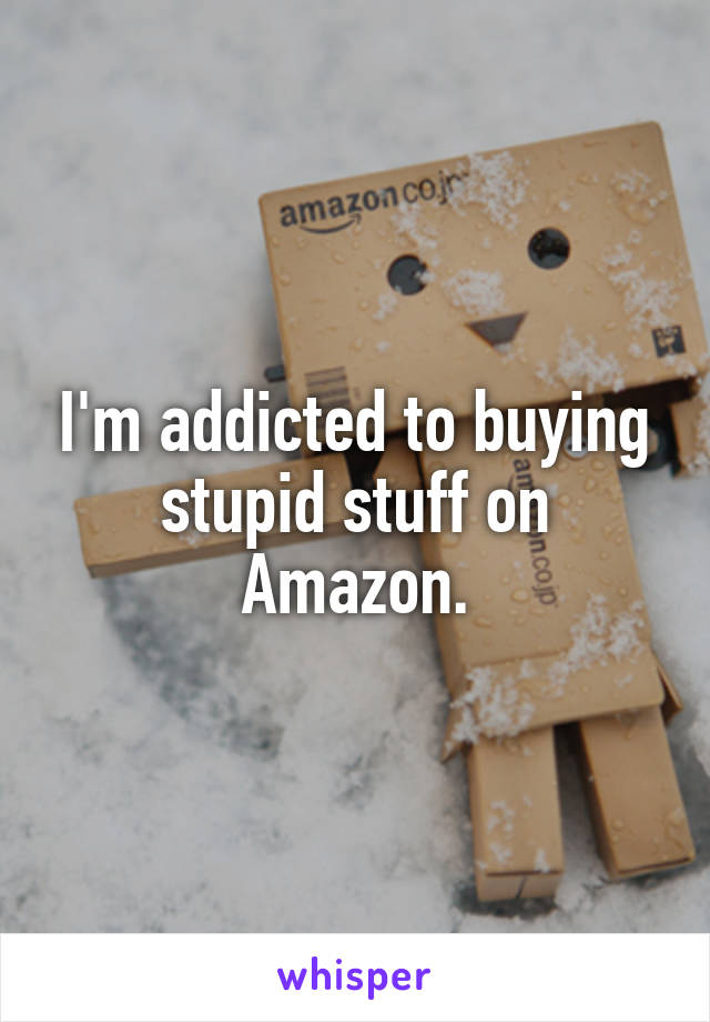 I'm addicted to buying stupid stuff on Amazon.