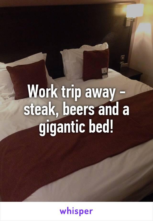 Work trip away - steak, beers and a gigantic bed!