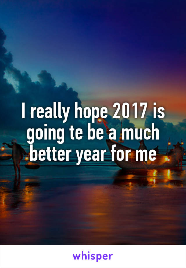 I really hope 2017 is going te be a much better year for me