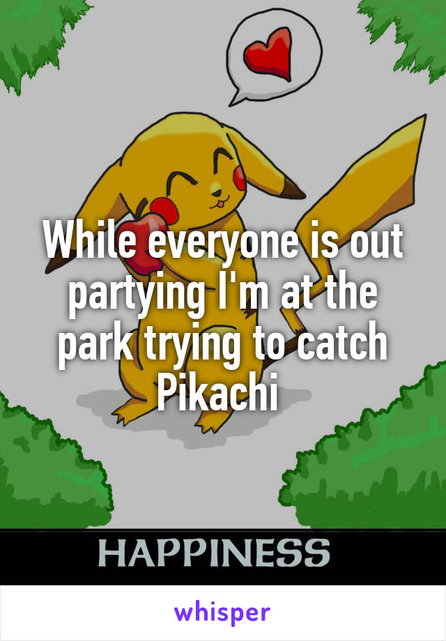 While everyone is out partying I'm at the park trying to catch Pikachi