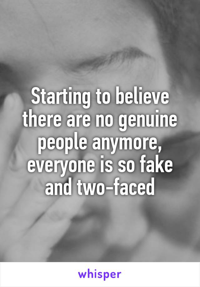 Starting to believe there are no genuine people anymore, everyone is so fake and two-faced