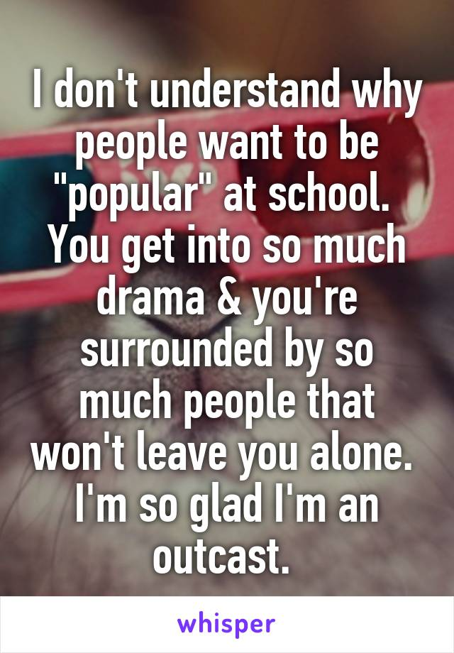 "I don't understand why people want to be ""popular"" at school.  You get into so much drama & you're surrounded by so much people that won't leave you alone.  I'm so glad I'm an outcast."