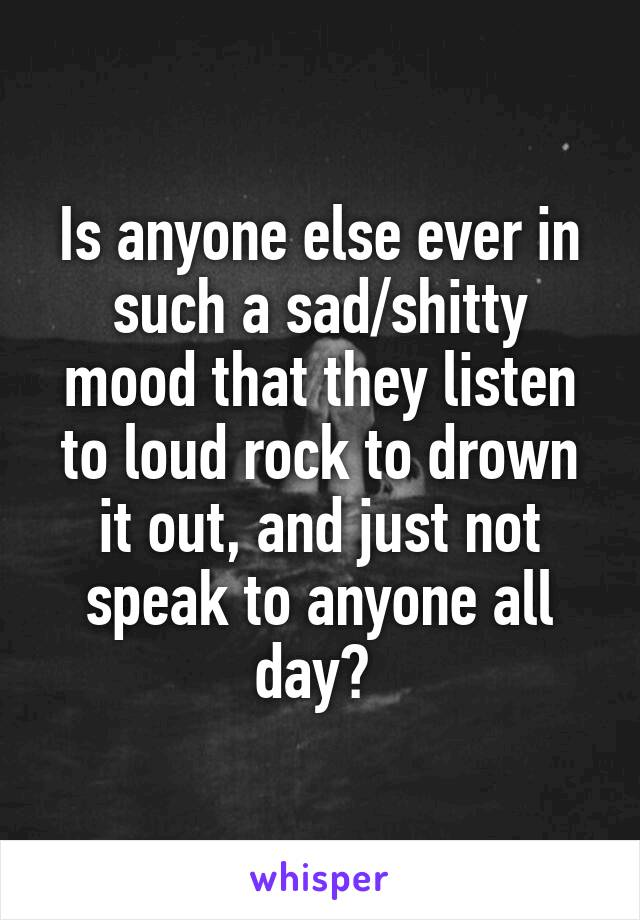 Is anyone else ever in such a sad/shitty mood that they listen to loud rock to drown it out, and just not speak to anyone all day?