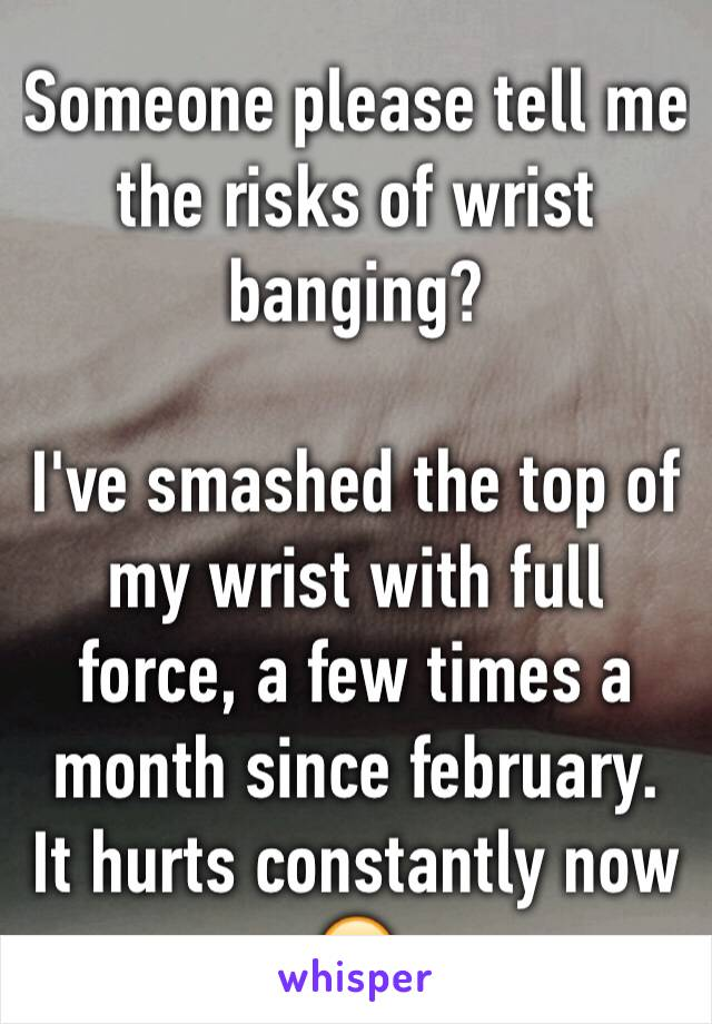 Someone please tell me the risks of wrist banging?  I've smashed the top of my wrist with full force, a few times a month since february. It hurts constantly now 😥