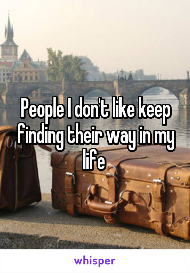 People I don't like keep finding their way in my life