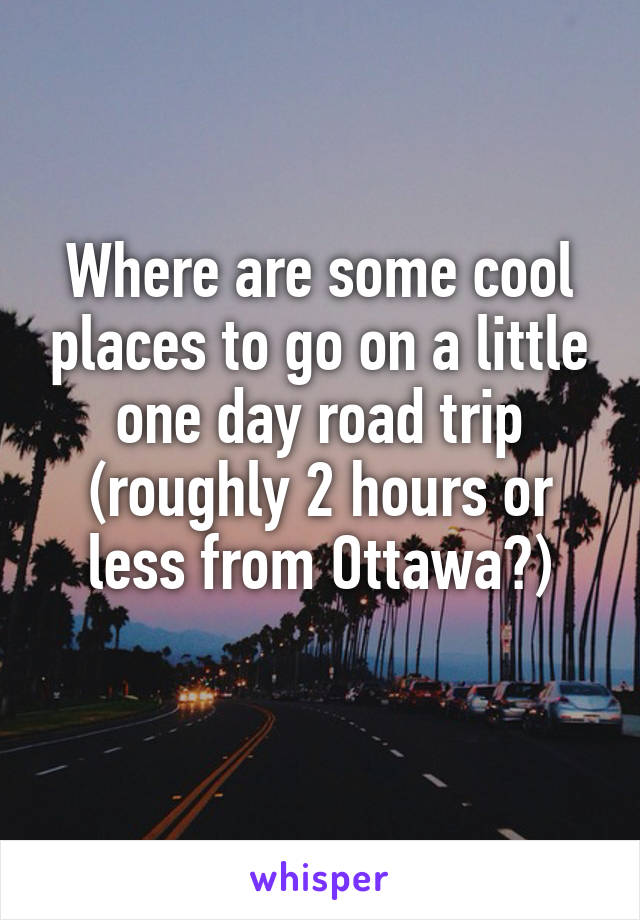 Where are some cool places to go on a little one day road trip (roughly 2 hours or less from Ottawa?)