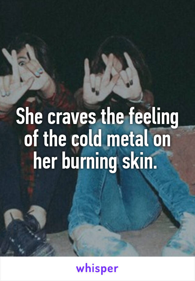 She craves the feeling of the cold metal on her burning skin.