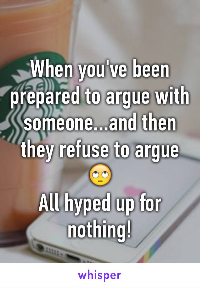 When you've been prepared to argue with someone...and then they refuse to argue 🙄 All hyped up for nothing!