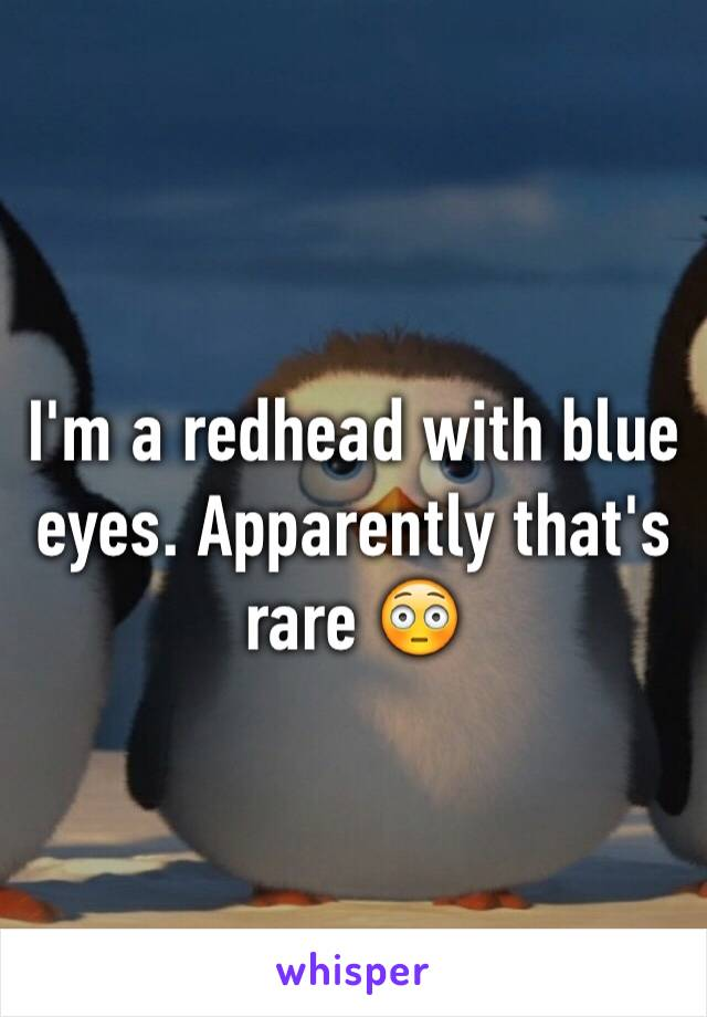 I'm a redhead with blue eyes. Apparently that's rare 😳