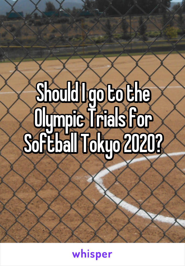 Should I go to the Olympic Trials for Softball Tokyo 2020?
