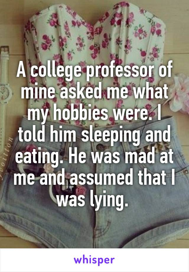 A college professor of mine asked me what my hobbies were. I told him sleeping and eating. He was mad at me and assumed that I was lying.