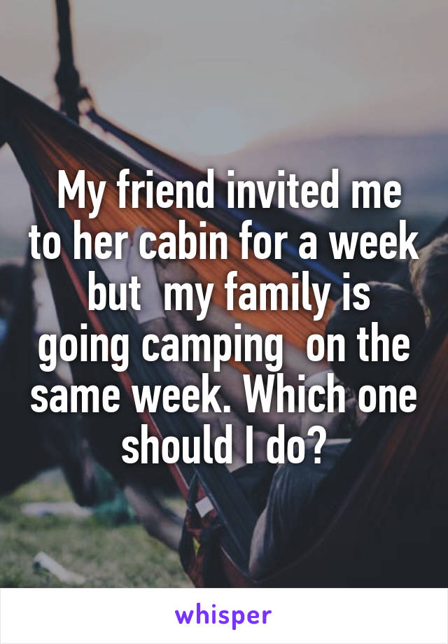 My friend invited me to her cabin for a week  but  my family is going camping  on the same week. Which one should I do?