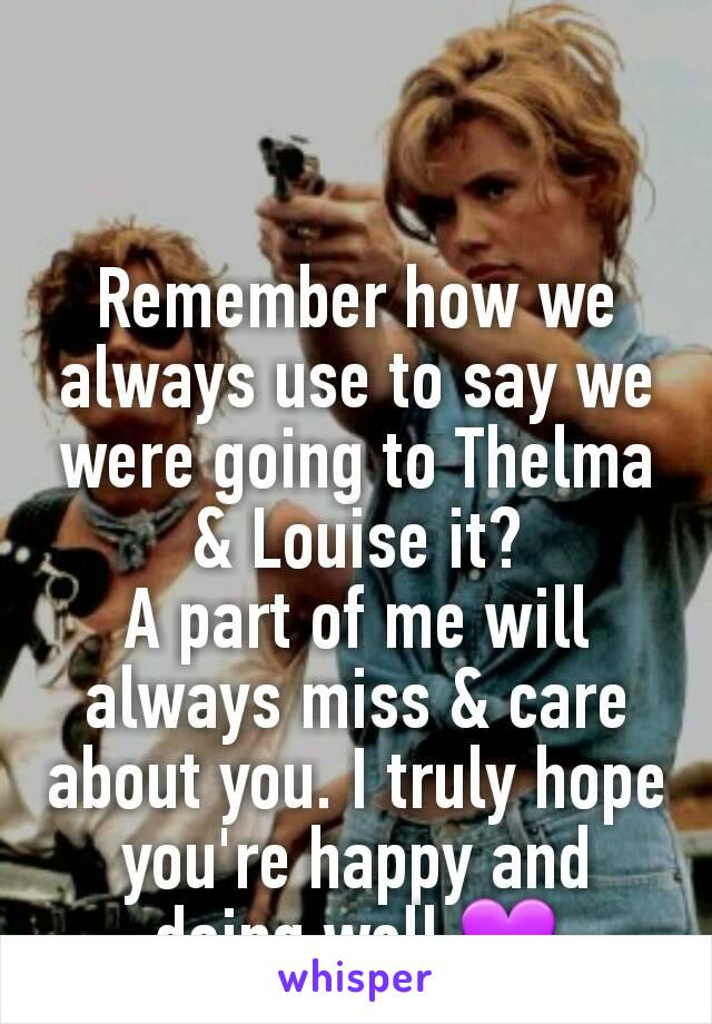 Remember how we always use to say we were going to Thelma & Louise it? A part of me will always miss & care about you. I truly hope you're happy and doing well 💜